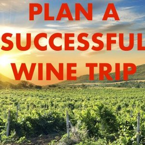 Planning a successful wine trip - Tips for your wine country vacation